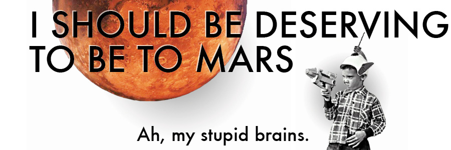 I SHOULD BE DESERVING TO BE TO MARS