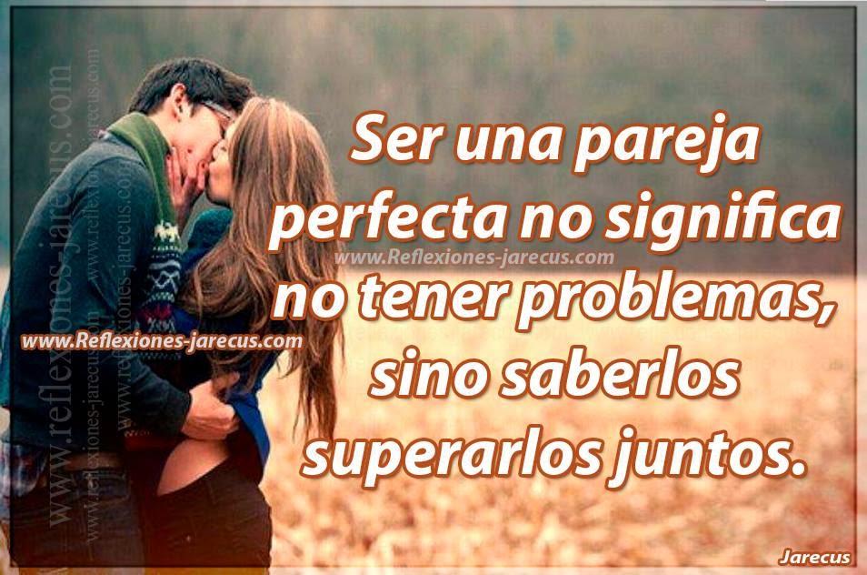 Ser una pareja perfecta no significa no tener problemas, sino saberlos superarlos juntos.