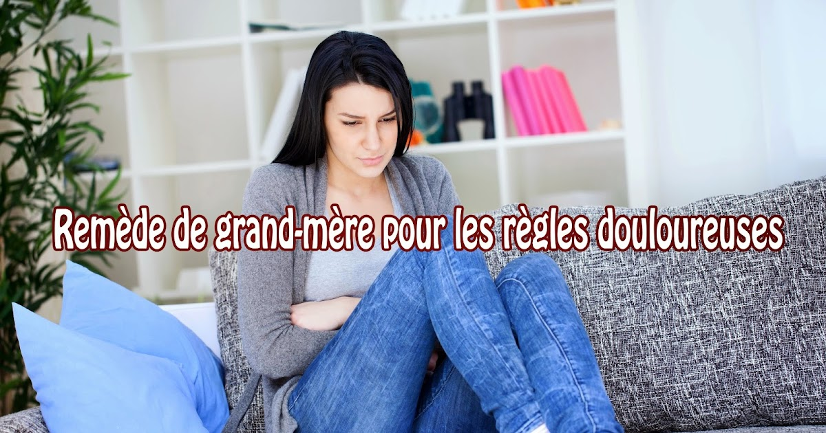 Rem de de grand m re pour les r gles douloureuses rem des de grand m re - Remede de grand mere pour nettoyer le foie ...