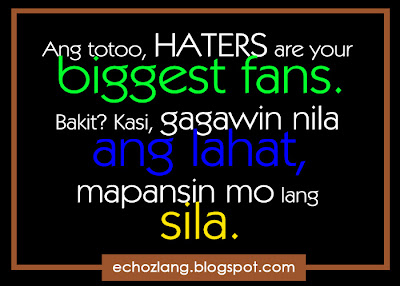 Ang totoo haters are your biggest fans.