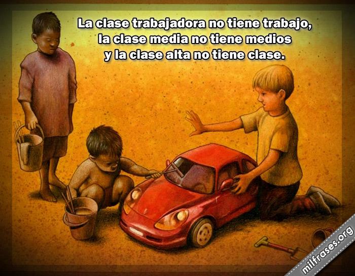 La clase trabajadora no tiene trabajo, la clase media no tiene medios y la clase alta no tiene clase. frases