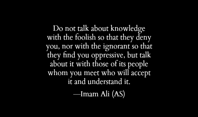 Do not talk about knowledge with the foolish so that they deny you, nor with the ignorant so that they find you oppressive, but talk about it with those of its people whom you meet who will accept.