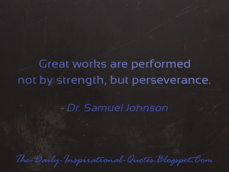 Great works are performed not by strength, but perseverance. - Dr. Samuel Johnson