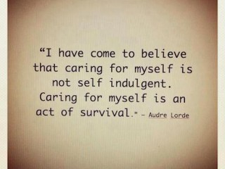 I have come to belive that caring for myself is not self indulgent. Caring for myself is an act of survival.