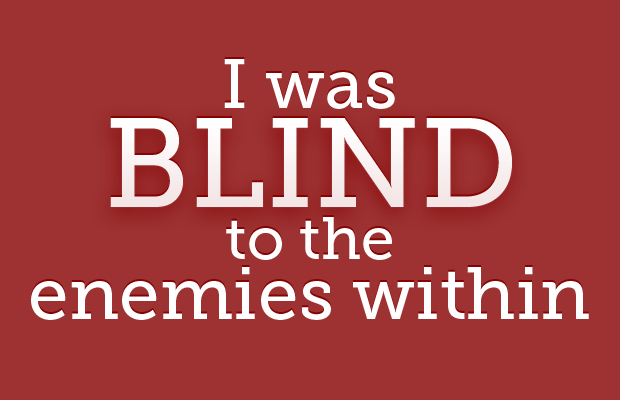 I was blind to the enemies within