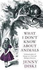 What I Don't Know About Animals by Jenny Diski