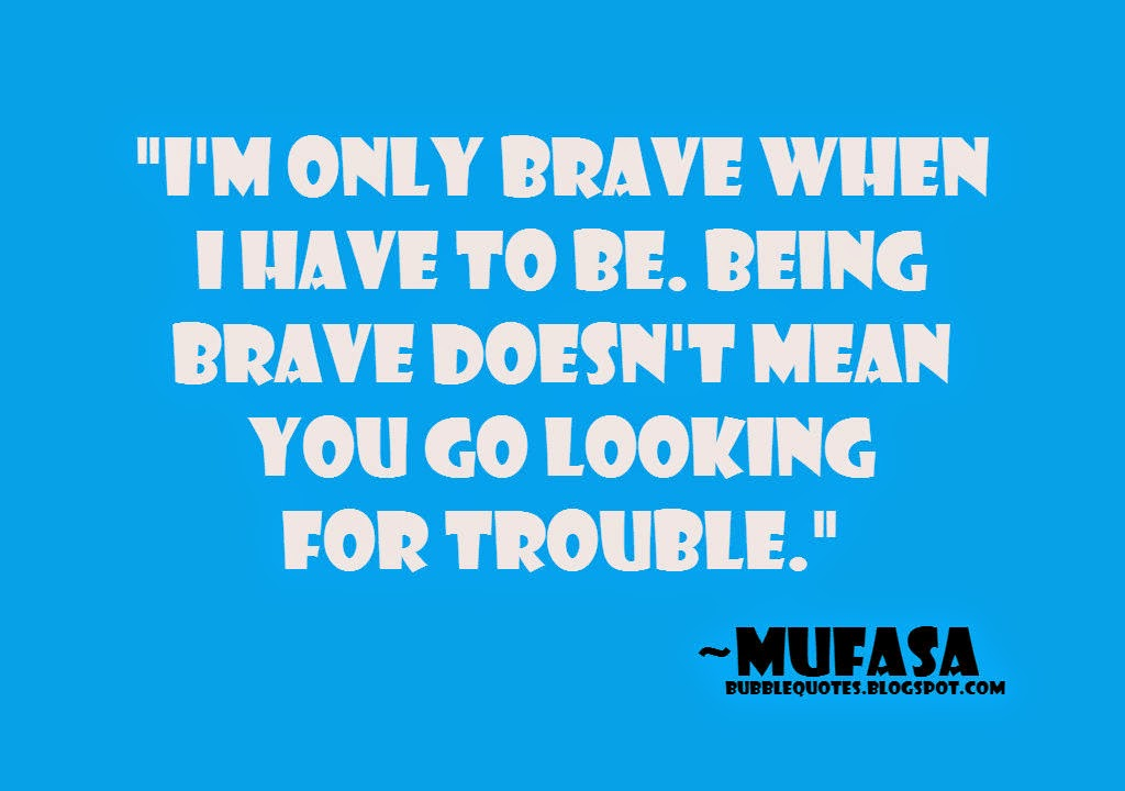 I'm only brave when i have to be. Being brave doesn't mean you go looking for trouble image quote