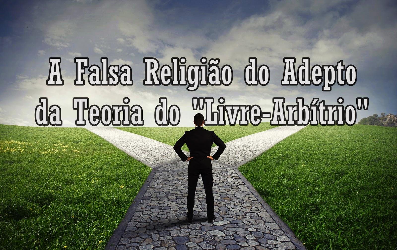 """A Falsa Religião do Adepto da Teoria do """"Livre-Arbítrio"""""""