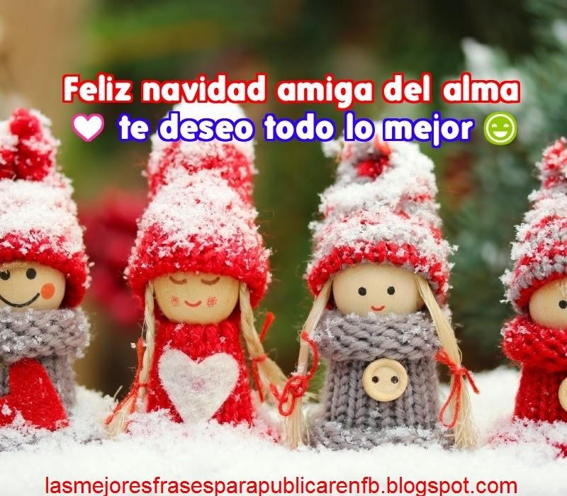 Frases De Navidad: Feliz Navidad Amiga Del Alma Te Deseo Todo Lo Mejor
