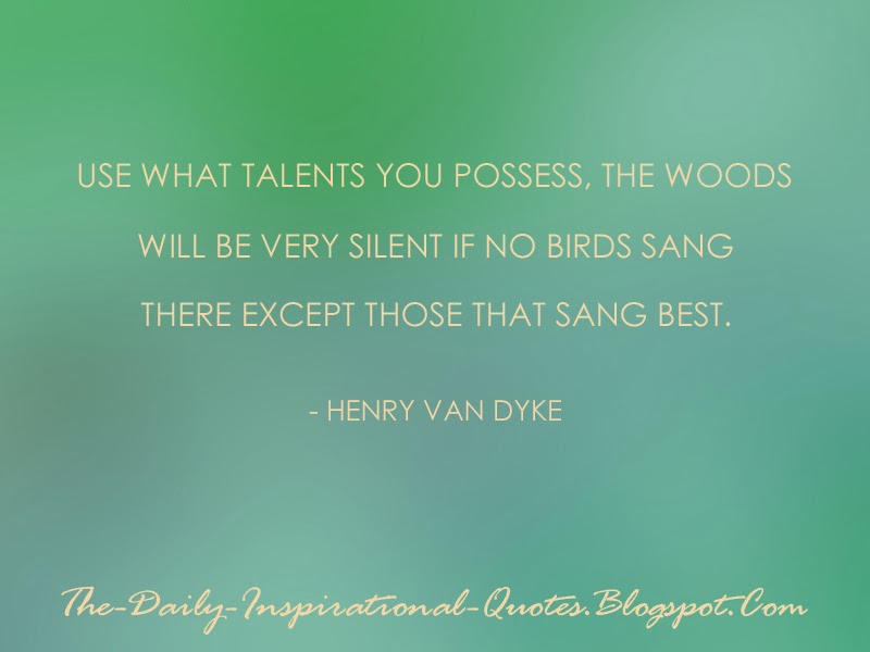 Use what talents you possess, the woods will be very silent if no birds sang there except those that sang best. - Henry van Dyke