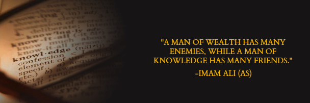 A MAN OF WEALTH HAS MANY ENEMIES, WHILE A MAN OF KNOWLEDGE HAS MANY FRIENDS.