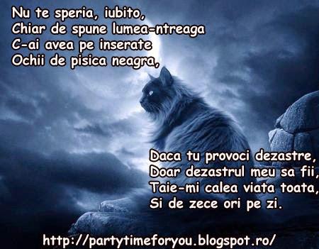 Nu te speria, iubito, C-ai avea pe inserate Ochii de pisica neagra,  Daca tu provoci dezastre,  Doar dezastrul meu sa fii,  Taie-mi calea viata toata,  Si de zece ori pe zi.