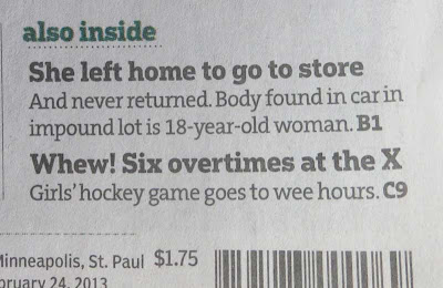 Also inside box from Star Tribune, reading She left home to go to the store. Next: And never returned. Body found in trunk at impound lot is 18-year-old woman. Second headline: Whew! Six overtimes at the X. Girls hockey game goes to wee hours