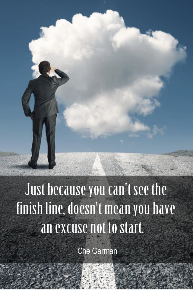 visual quote - image quotation for ACTION - Just because you can't see the finish line, doesn't mean you have an excuse not to start!. – Che Garman