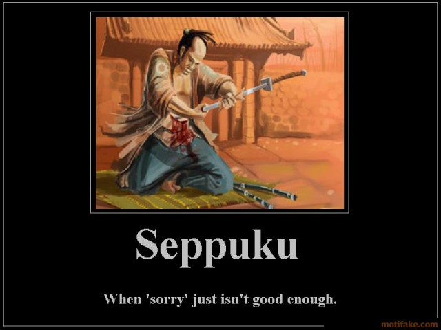 http://1.bp.blogspot.com/-GwKcJzTHIcQ/TfyAEA2Oc6I/AAAAAAAAAZM/__4pFEZf6M0/s1600/when-sorry-just-isnt-good-enough-seppuku-harakiri-sorry-demotivational-poster-1265254435.jpg