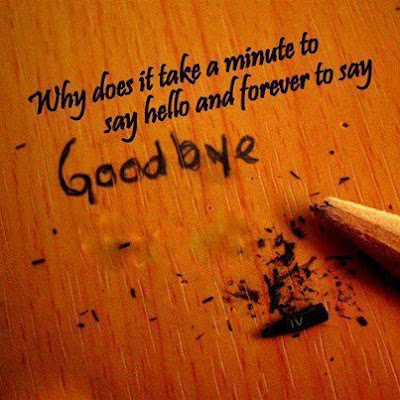 Why does it take a minute to say hello and forever to say goodbye.