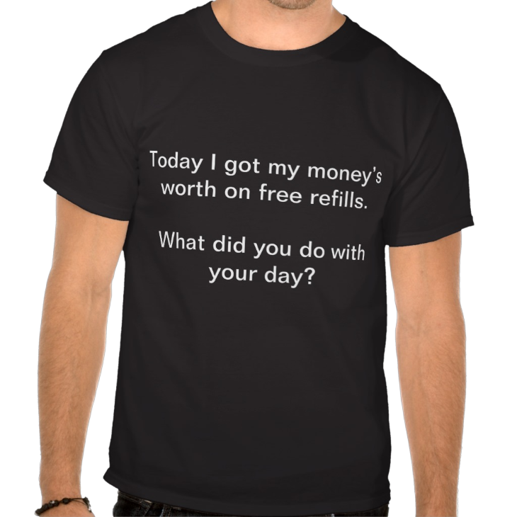 http://www.zazzle.com/today_i_got_my_moneys_worth_on_free_refills_tshirt-235037074976073713