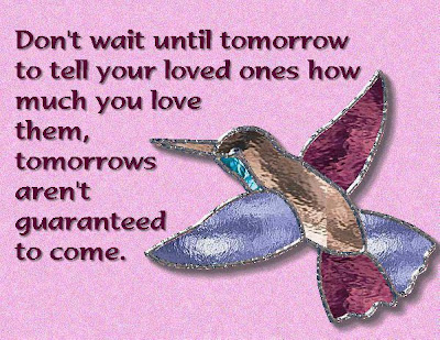 Don't wait until tomorrow to tell your loved ones how much you love them, tomorrows aren't guaranteed to come.