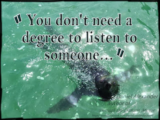You don't need a degree to listen to someone...