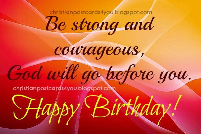 Happy Birthday. Be strong and courageous. Christian free postcards, free cards for sharing with friends, brother, sister, man, woman, nice words with christian quotes,   free images.