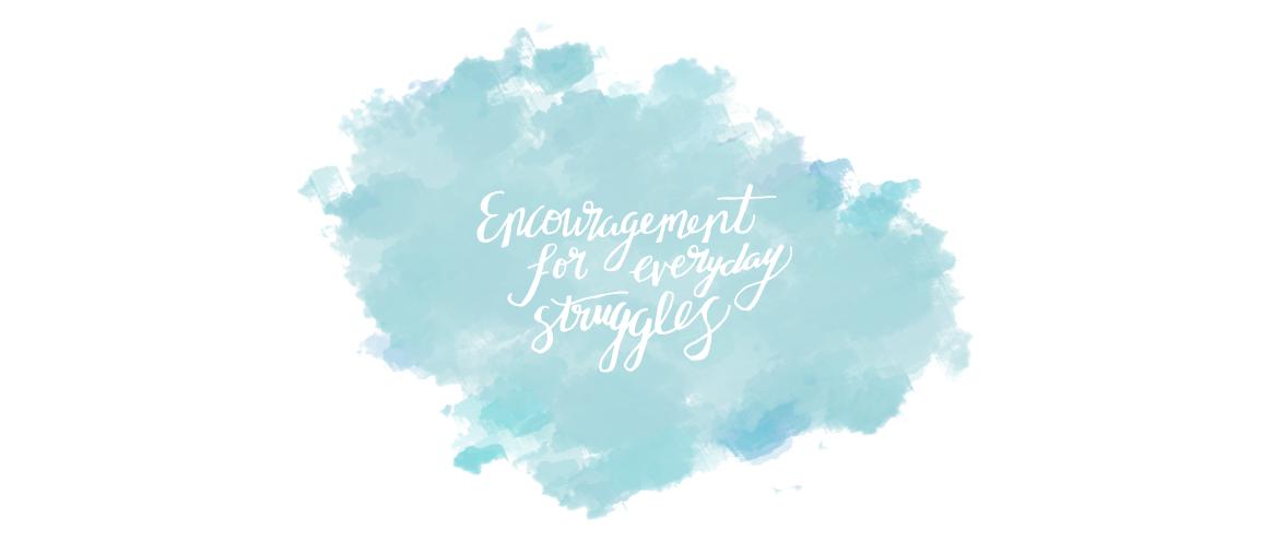 Encouragement For Everyday Struggles