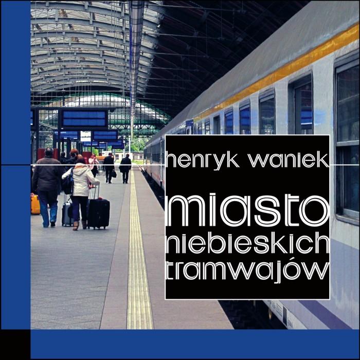 """""""Miasto niebieskich tramwajów"""" Henryk Waniek"""