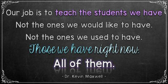 Our job is to teach the students we have. Not the ones we would like to have. Not the ones we used to have. Those we have right now. All of them.