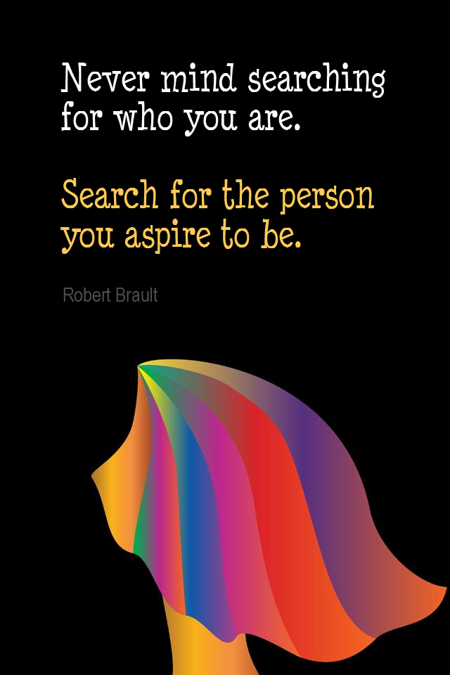 visual quote - image quotation for SELF-IMPROVEMENT - Never mind searching for who you are. Search for the person you aspire to be. - Robert Brault