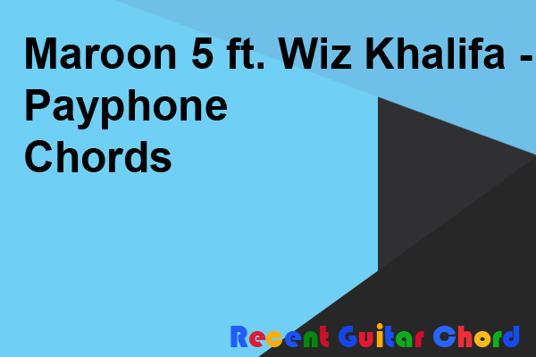 Maroon 5 ft. Wiz Khalifa - Payphone Chords