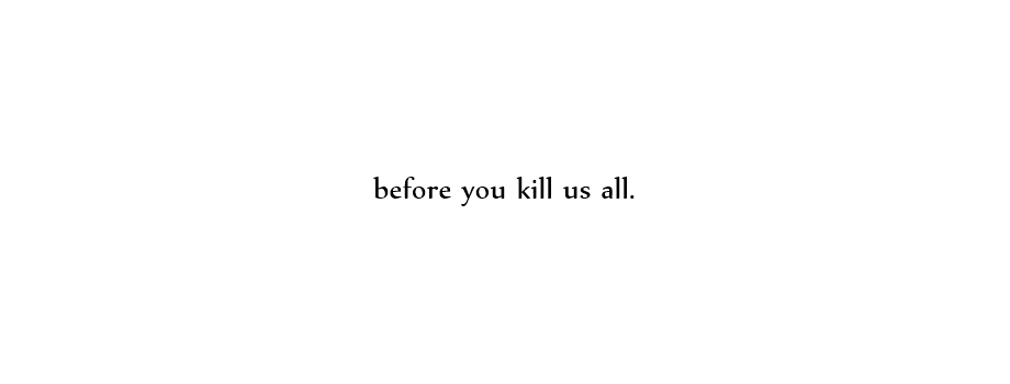 before you kill us all