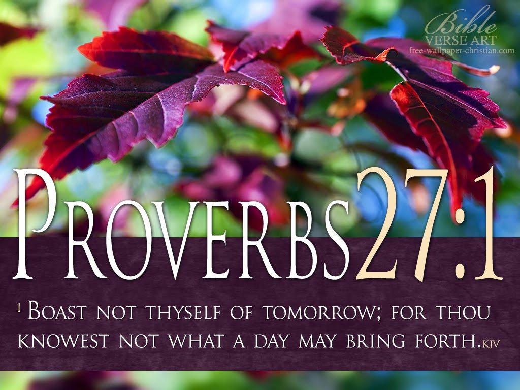 http://1.bp.blogspot.com/-HNg4cQAl-AM/UERX3gcbmpI/AAAAAAAADFc/eCHrYR1jaPI/s1600/Proverbs-27-1-Bible-Verse-Free-Wallpaper%20HQ.jpg