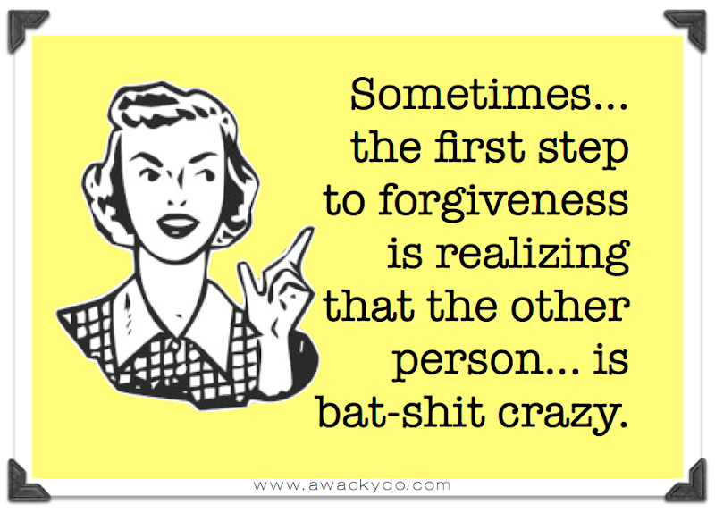lady pointing finger saying sometimes the first step to forgiveness is realizing that the other person is  bat-shit crazy