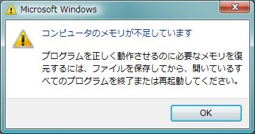 メモリが不足していることを通知するWindows からのダイアログ  [Window Title] Microsoft Windows  [Main Instruction] コンピュータのメモリが不足しています  [Content] プログラムを正しく動作させるのに必要なメモリを復元するには、ファイルを保存してから、開いているすべてのプログラムを終了または再起動してください。  [OK]