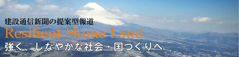 建設通信新聞 が提案する「強く、しなやかな国土づくり」--Resilience Home Land