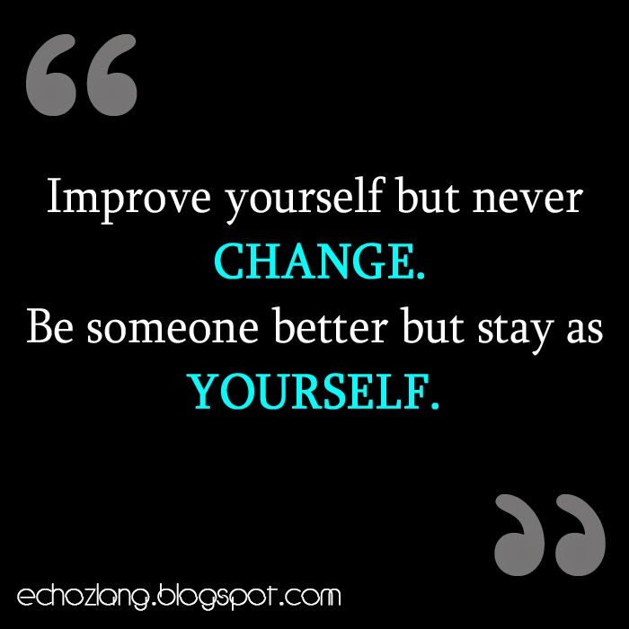 Be someone better but stay as yourself.