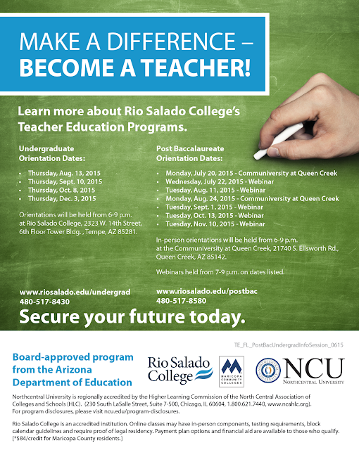 Learn more about Rio Salado College's Teacher Education Programs. Undergraduate Orientation Dates: •Thursday, Aug. 13, 2015 •Thursday, Sept. 10, 2015 •Thursday, Oct. 8, 2015 •Thursday, Dec. 3, 2015 Orientations will be held from 6-9 p.m. at Rio Salado College, 2323 W. 14th Street, 6th Floor Tower Bldg. , Tempe, AZ 85281. www.riosalado.edu/undergrad 480-517-8430.   Post Baccalaureate Orientation Dates: •Monday, July 20, 2015 - Communiversity at Queen Creek •Wednesday, July 22, 2015 - Webinar •Tuesday, Aug. 11, 2015 - Webinar •Monday, Aug. 24, 2015 - Communiversity at Queen Creek •Tuesday, Sept. 1, 2015 - Webinar •Tuesday, Oct. 13, 2015 - Webinar •Tuesday, Nov. 10, 2015 - Webinar In-person orientations will be held from 6-9 p.m. at the Communiversity at Queen Creek, 21740 S. Ellsworth Rd., Queen Creek, AZ 85142. Webinars held from 7-9 p.m. on dates listed. www.riosalado.edu/postbac 480-517-8580   Secure your future today.     Board-approved program from the Arizona Department of Education  Northcentral University is regionally accredited by the Higher Learning Commission of the North Central Association of Colleges and Schools (HLC).  (230 South LaSalle Street, Suite 7-500, Chicago, IL 60604, 1.800.621.7440, www.ncahlc.org). For program disclosures, please visit ncu.edu/program-disclosures.  Rio Salado College is an accredited institution. Online classes may have in-person components, testing requirements, block calendar guidelines and require proof of legal residency. Payment plan options and financial aid are available to those who qualify.