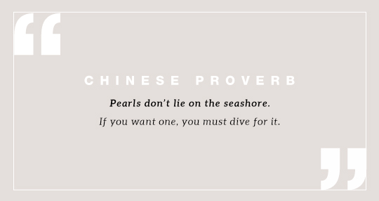 Pearls don't lie on the seashore. If you want one, you must dive for it. Chinese proverb.