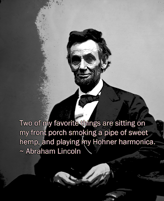 """Two of my favorite things are sitting on my front porch smoking a pipe of sweet hemp, and playing my Hohner harmonica."" - Abraham Lincoln (from a letter written by Lincoln during his presidency to the head of the Hohner Harmonica Company in Germany)"