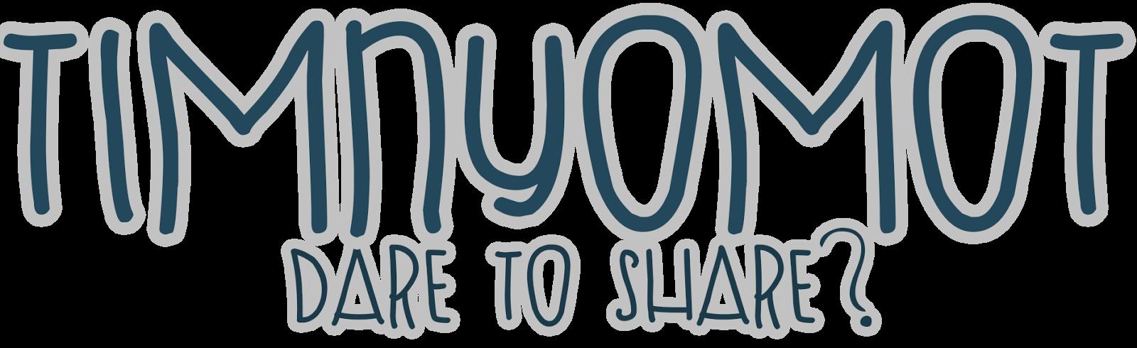 Timnyomot | Dare to Share?