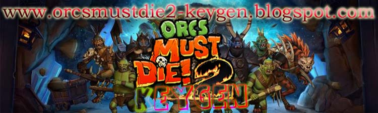now available orcs must die 2 keygen etc limited time