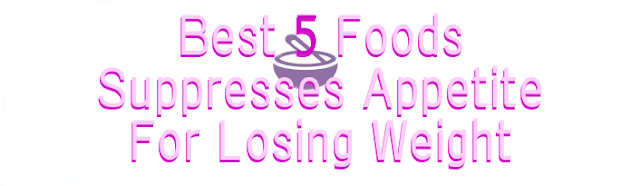 Best 5 foods suppresses appetite for Losing Weight