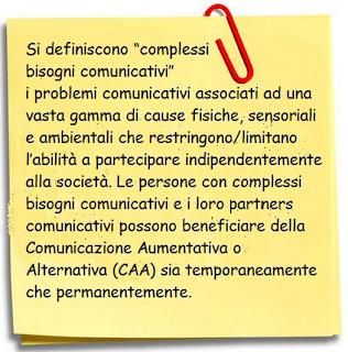 """Si definiscono """"complessi bisogni comunicativi"""" i problemi comunicativi assiciati ad una vasta gamma di cause fisiche, sensoriali e ambientali che restringono/limitano l'abilità a partecipare indipendentemente alla società. le persone con complessi bisogni comunicativi e i loro partners comunicativi possono beneficiare della Comunicazione Aumentativa e alternativa (CAA) sia temporaneamente che permanentemente."""