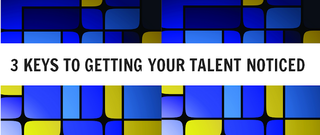 3 keys to Getting your TALENT noticed
