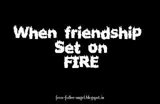 When friendship set on fire...
