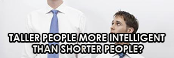 TALLER PEOPLE MORE INTELLIGENT?