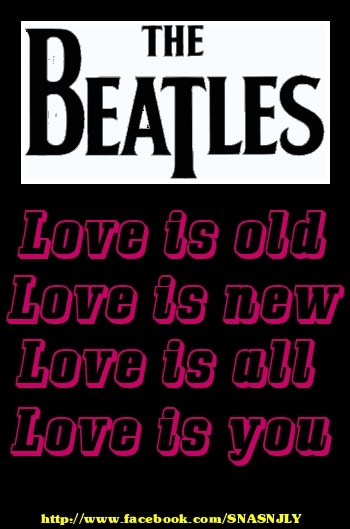 Top Beatles Song Quotes,Love is old, love is new, love is all, love is you!