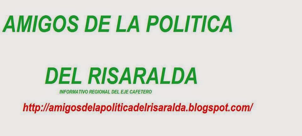 AMIGOS DE LA POLITICA DEL RISARALDA INFORMATIVO REGIONAL DEL EJE CAFETERO