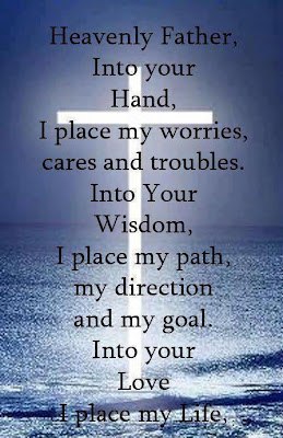Heavenly father, Into your hand, I place my worries, Cares and troubles. Into your wisdom, I place my path, my direction and my goal. Into your love I place my life.