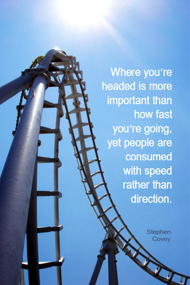 visual quote - image quotation for DIRECTION - Where you're headed is more important than how fast you're going, yet people are consumed with speed rather than direction. - Stephen Covey