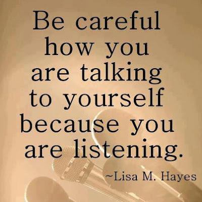 Be careful how you are talking to yourself because you are listening.